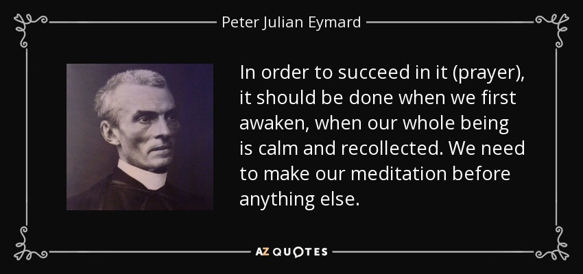 In order to succeed in it (prayer), it should be done when we first awaken, when our whole being is calm and recollected. We need to make our meditation before anything else. - Peter Julian Eymard