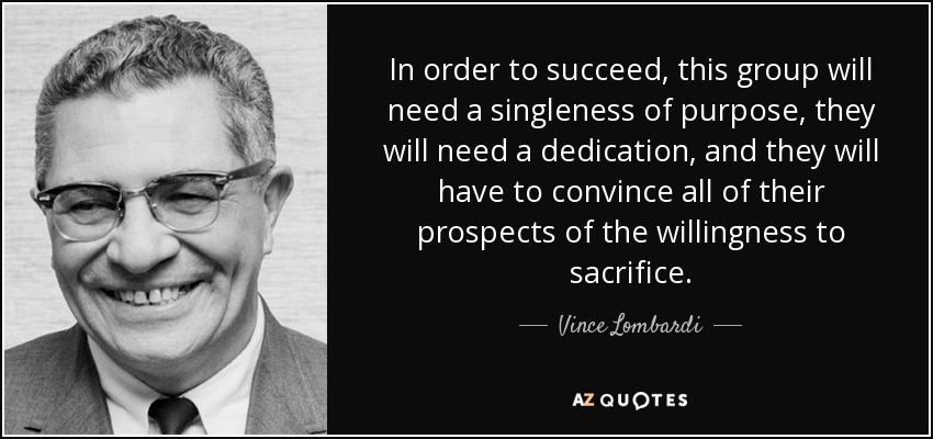 In order to succeed, this group will need a singleness of purpose, they will need a dedication, and they will have to convince all of their prospects of the willingness to sacrifice. - Vince Lombardi