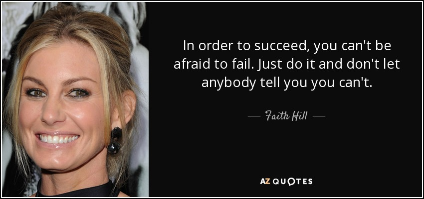 In order to succeed, you can't be afraid to fail. Just do it and don't let anybody tell you you can't. - Faith Hill