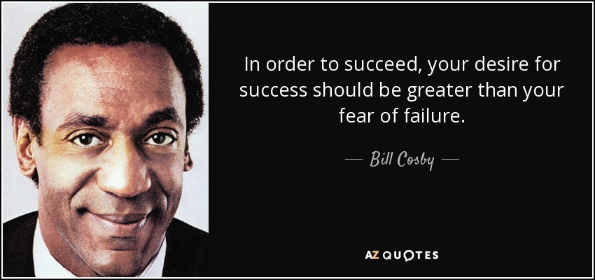 In order to succeed, your desire for success should be greater than your fear of failure. - Bill Cosby