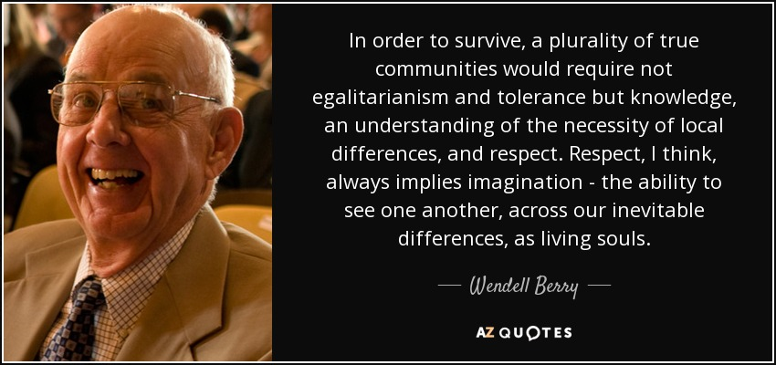 In order to survive, a plurality of true communities would require not egalitarianism and tolerance but knowledge, an understanding of the necessity of local differences, and respect. Respect, I think, always implies imagination - the ability to see one another, across our inevitable differences, as living souls. - Wendell Berry
