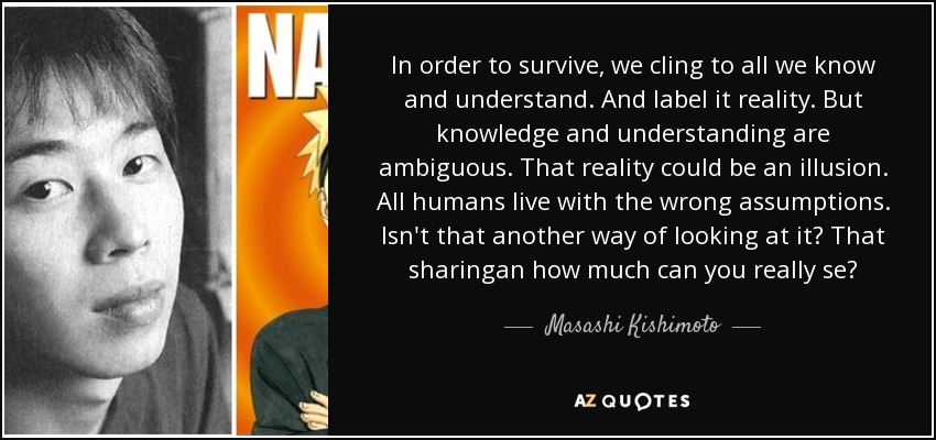 In order to survive, we cling to all we know and understand. And label it reality. But knowledge and understanding are ambiguous. That reality could be an illusion. All humans live with the wrong assumptions. Isn't that another way of looking at it? That sharingan how much can you really se? - Masashi Kishimoto