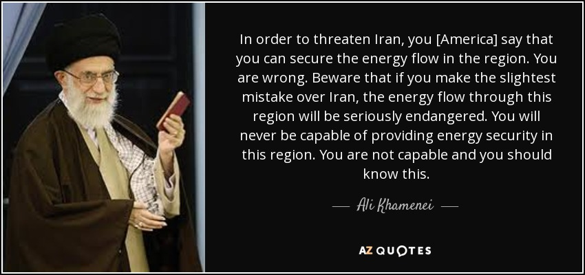 In order to threaten Iran, you [America] say that you can secure the energy flow in the region. You are wrong. Beware that if you make the slightest mistake over Iran, the energy flow through this region will be seriously endangered. You will never be capable of providing energy security in this region. You are not capable and you should know this. - Ali Khamenei