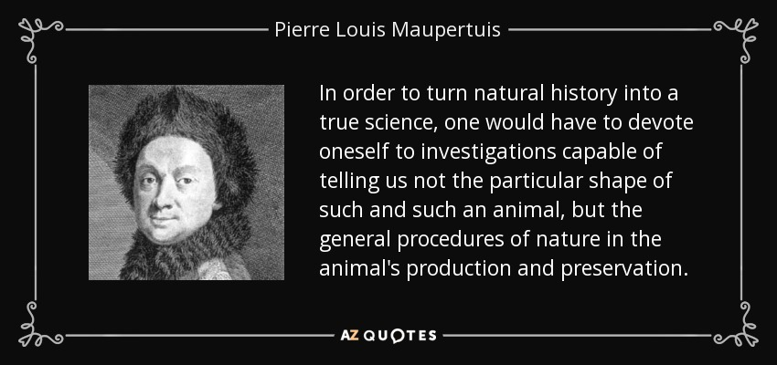 In order to turn natural history into a true science, one would have to devote oneself to investigations capable of telling us not the particular shape of such and such an animal, but the general procedures of nature in the animal's production and preservation. - Pierre Louis Maupertuis
