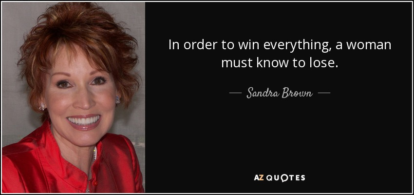 In order to win everything, a woman must know to lose. - Sandra Brown