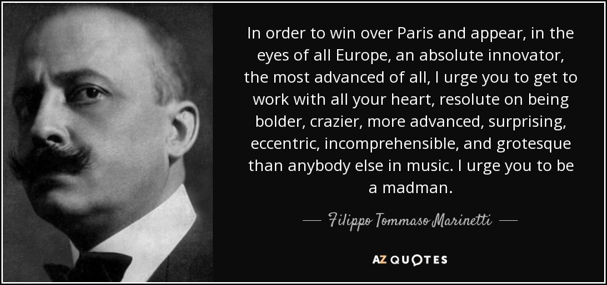 In order to win over Paris and appear, in the eyes of all Europe, an absolute innovator, the most advanced of all, I urge you to get to work with all your heart, resolute on being bolder, crazier, more advanced, surprising, eccentric, incomprehensible, and grotesque than anybody else in music. I urge you to be a madman. - Filippo Tommaso Marinetti