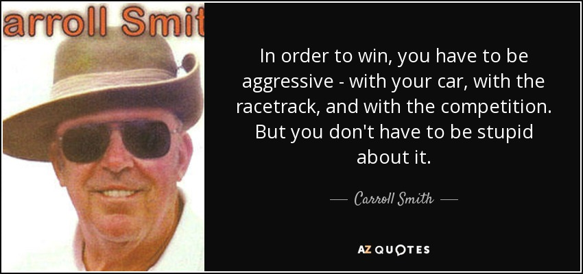 In order to win, you have to be aggressive - with your car, with the racetrack, and with the competition. But you don't have to be stupid about it. - Carroll Smith