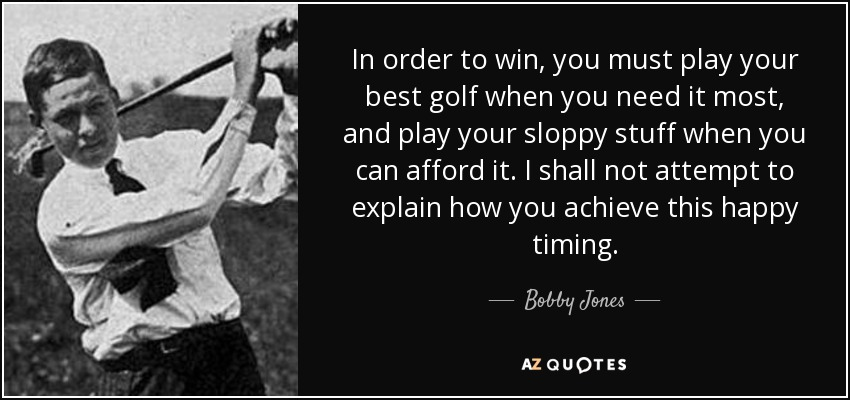In order to win, you must play your best golf when you need it most, and play your sloppy stuff when you can afford it. I shall not attempt to explain how you achieve this happy timing. - Bobby Jones