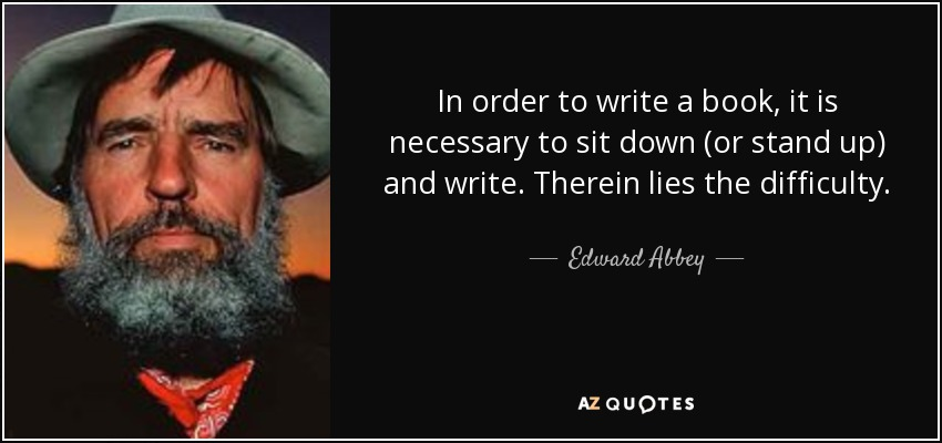 In order to write a book, it is necessary to sit down (or stand up) and write. Therein lies the difficulty. - Edward Abbey