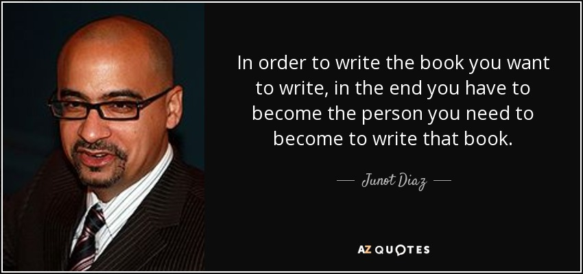 In order to write the book you want to write, in the end you have to become the person you need to become to write that book. - Junot Diaz
