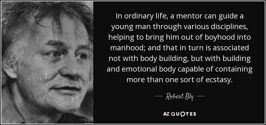 In ordinary life, a mentor can guide a young man through various disciplines, helping to bring him out of boyhood into manhood; and that in turn is associated not with body building, but with building and emotional body capable of containing more than one sort of ecstasy. - Robert Bly
