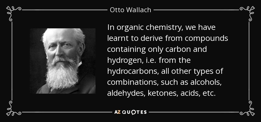 In organic chemistry, we have learnt to derive from compounds containing only carbon and hydrogen, i.e. from the hydrocarbons, all other types of combinations, such as alcohols, aldehydes, ketones, acids, etc. - Otto Wallach