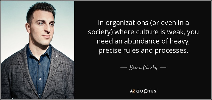 In organizations (or even in a society) where culture is weak, you need an abundance of heavy, precise rules and processes. - Brian Chesky