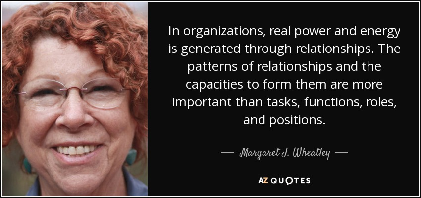 In organizations, real power and energy is generated through relationships. The patterns of relationships and the capacities to form them are more important than tasks, functions, roles, and positions. - Margaret J. Wheatley