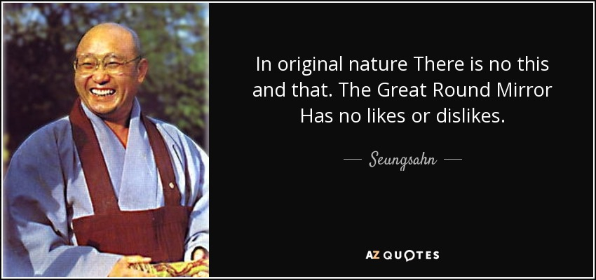 In original nature There is no this and that. The Great Round Mirror Has no likes or dislikes. - Seungsahn