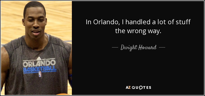 In Orlando, I handled a lot of stuff the wrong way. - Dwight Howard