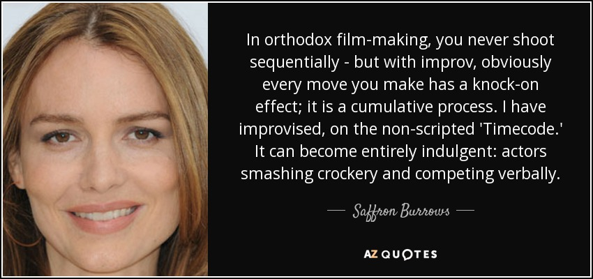 In orthodox film-making, you never shoot sequentially - but with improv, obviously every move you make has a knock-on effect; it is a cumulative process. I have improvised, on the non-scripted 'Timecode.' It can become entirely indulgent: actors smashing crockery and competing verbally. - Saffron Burrows