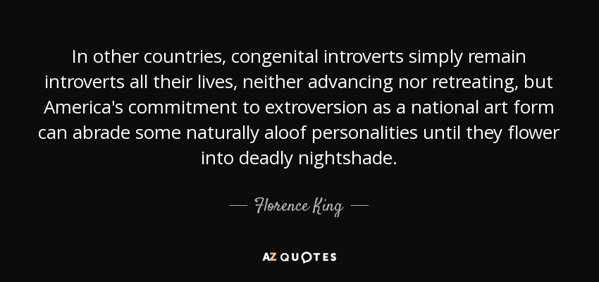 In other countries, congenital introverts simply remain introverts all their lives, neither advancing nor retreating, but America's commitment to extroversion as a national art form can abrade some naturally aloof personalities until they flower into deadly nightshade. - Florence King