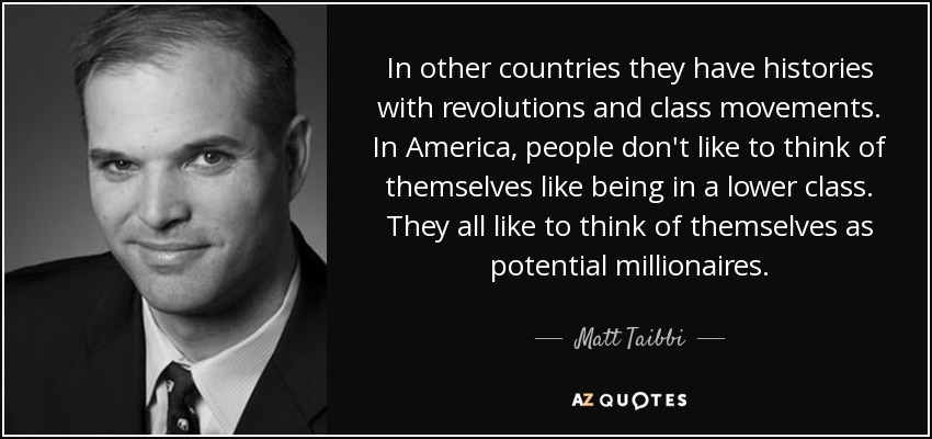 In other countries they have histories with revolutions and class movements. In America, people don't like to think of themselves like being in a lower class. They all like to think of themselves as potential millionaires. - Matt Taibbi