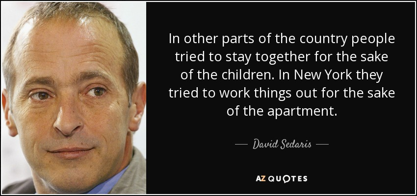 In other parts of the country people tried to stay together for the sake of the children. In New York they tried to work things out for the sake of the apartment. - David Sedaris