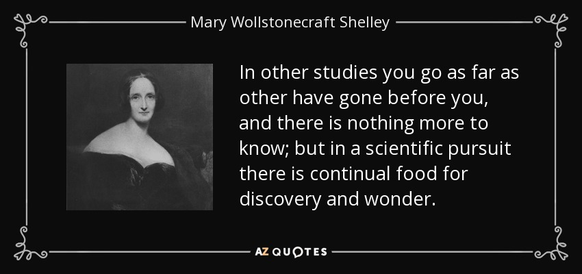 In other studies you go as far as other have gone before you, and there is nothing more to know; but in a scientific pursuit there is continual food for discovery and wonder. - Mary Wollstonecraft Shelley