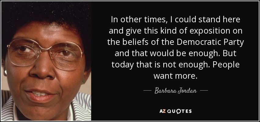 In other times, I could stand here and give this kind of exposition on the beliefs of the Democratic Party and that would be enough. But today that is not enough. People want more. - Barbara Jordan