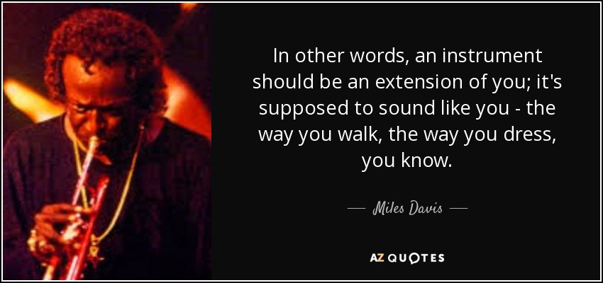 In other words, an instrument should be an extension of you; it's supposed to sound like you - the way you walk, the way you dress, you know. - Miles Davis