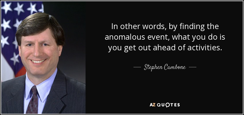 In other words, by finding the anomalous event, what you do is you get out ahead of activities. - Stephen Cambone
