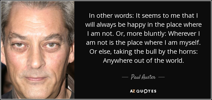 In other words: It seems to me that I will always be happy in the place where I am not. Or, more bluntly: Wherever I am not is the place where I am myself. Or else, taking the bull by the horns: Anywhere out of the world. - Paul Auster