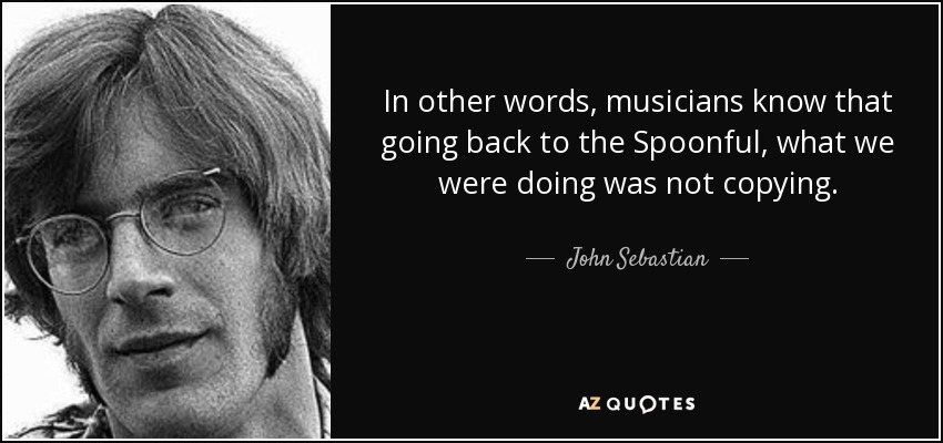 In other words, musicians know that going back to the Spoonful, what we were doing was not copying. - John Sebastian
