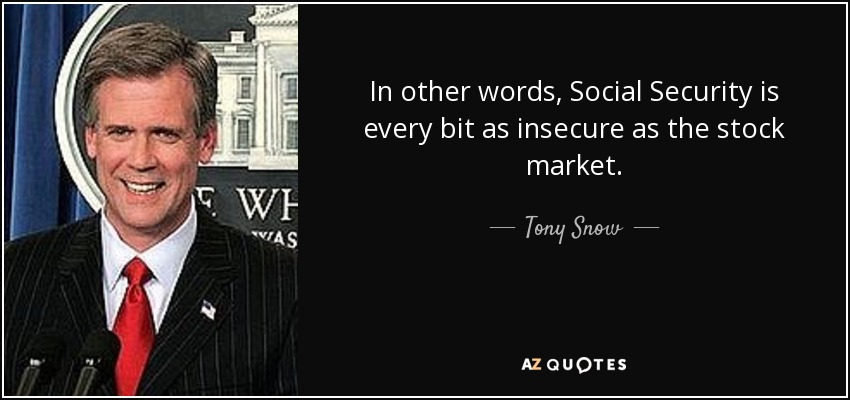 In other words, Social Security is every bit as insecure as the stock market. - Tony Snow