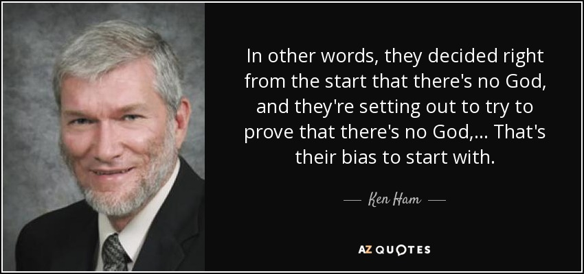 In other words, they decided right from the start that there's no God, and they're setting out to try to prove that there's no God, ... That's their bias to start with. - Ken Ham