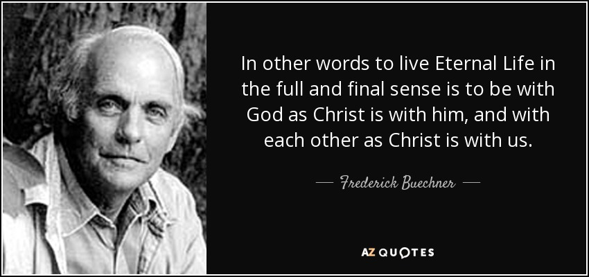 In other words to live Eternal Life in the full and final sense is to be with God as Christ is with him, and with each other as Christ is with us. - Frederick Buechner