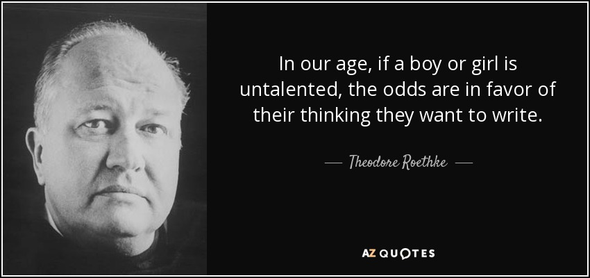 In our age, if a boy or girl is untalented, the odds are in favor of their thinking they want to write. - Theodore Roethke