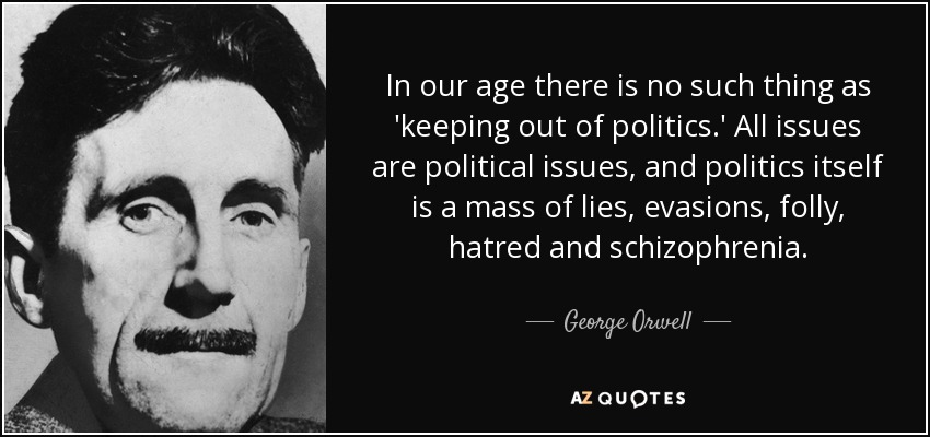 In our age there is no such thing as 'keeping out of politics.' All issues are political issues, and politics itself is a mass of lies, evasions, folly, hatred and schizophrenia. - George Orwell
