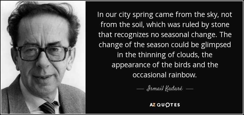 In our city spring came from the sky, not from the soil, which was ruled by stone that recognizes no seasonal change. The change of the season could be glimpsed in the thinning of clouds, the appearance of the birds and the occasional rainbow. - Ismail Kadaré