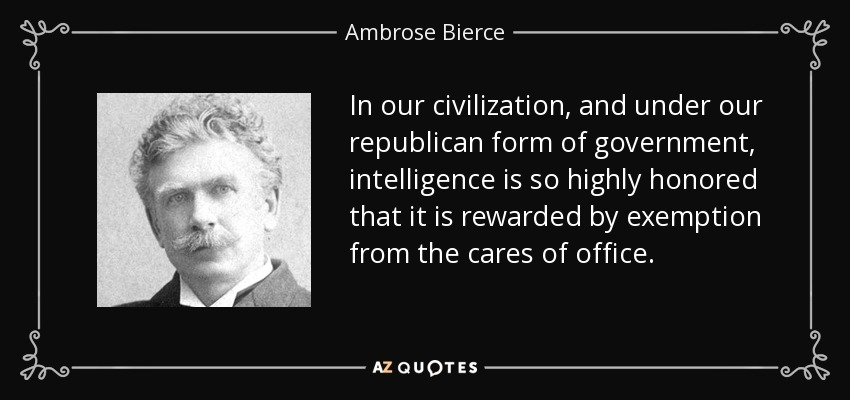 In our civilization, and under our republican form of government, intelligence is so highly honored that it is rewarded by exemption from the cares of office. - Ambrose Bierce
