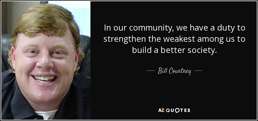 In our community, we have a duty to strengthen the weakest among us to build a better society. - Bill Courtney