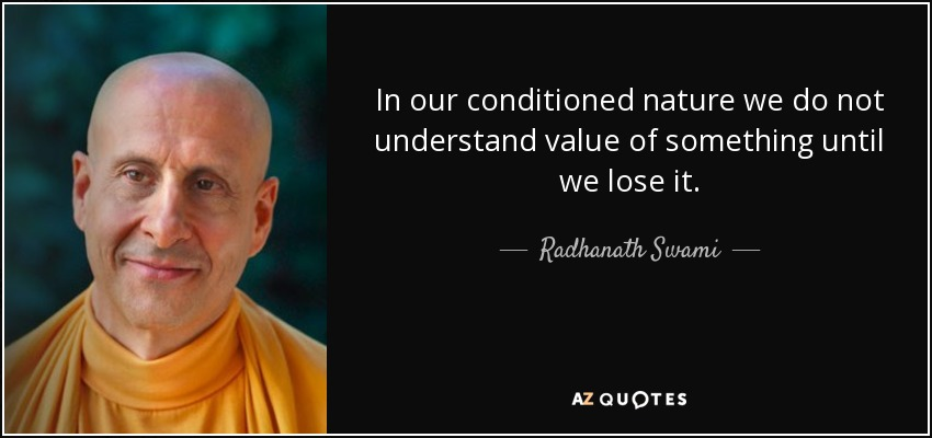 In our conditioned nature we do not understand value of something until we lose it. - Radhanath Swami