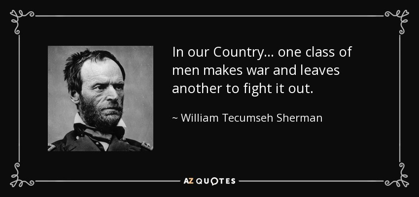 In our Country... one class of men makes war and leaves another to fight it out. - William Tecumseh Sherman