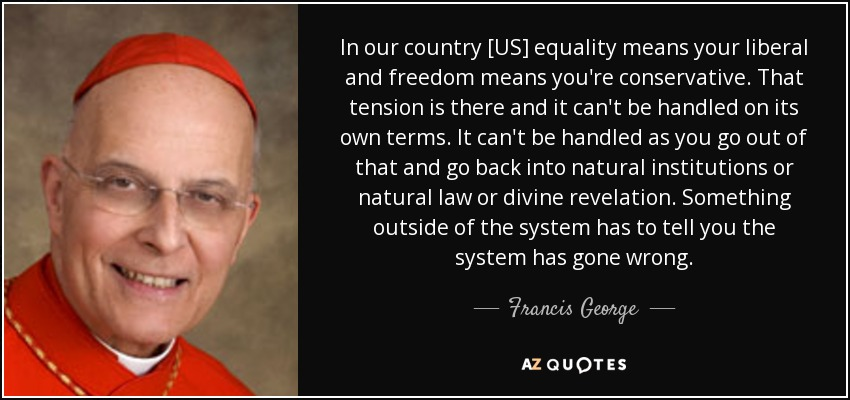 In our country [US] equality means your liberal and freedom means you're conservative. That tension is there and it can't be handled on its own terms. It can't be handled as you go out of that and go back into natural institutions or natural law or divine revelation. Something outside of the system has to tell you the system has gone wrong. - Francis George