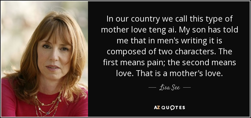 In our country we call this type of mother love teng ai. My son has told me that in men's writing it is composed of two characters. The first means pain; the second means love. That is a mother's love. - Lisa See