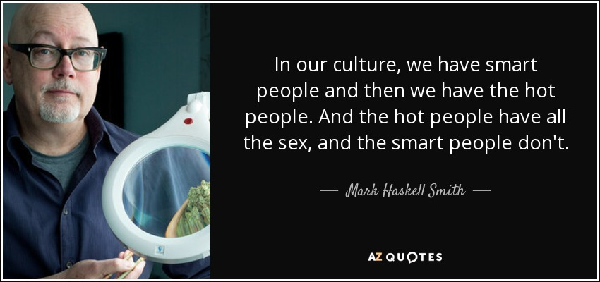 In our culture, we have smart people and then we have the hot people. And the hot people have all the sex, and the smart people don't. - Mark Haskell Smith