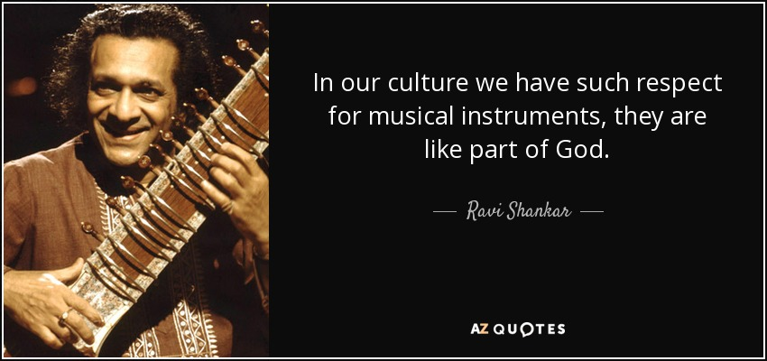 In our culture we have such respect for musical instruments, they are like part of God. - Ravi Shankar