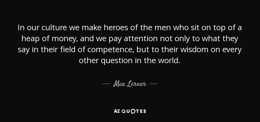 In our culture we make heroes of the men who sit on top of a heap of money, and we pay attention not only to what they say in their field of competence, but to their wisdom on every other question in the world. - Max Lerner