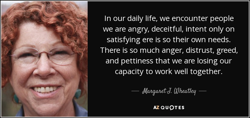 In our daily life, we encounter people we are angry, deceitful, intent only on satisfying ere is so their own needs. There is so much anger, distrust, greed, and pettiness that we are losing our capacity to work well together. - Margaret J. Wheatley