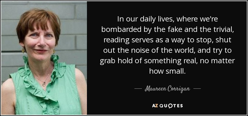 In our daily lives, where we're bombarded by the fake and the trivial, reading serves as a way to stop, shut out the noise of the world, and try to grab hold of something real, no matter how small. - Maureen Corrigan