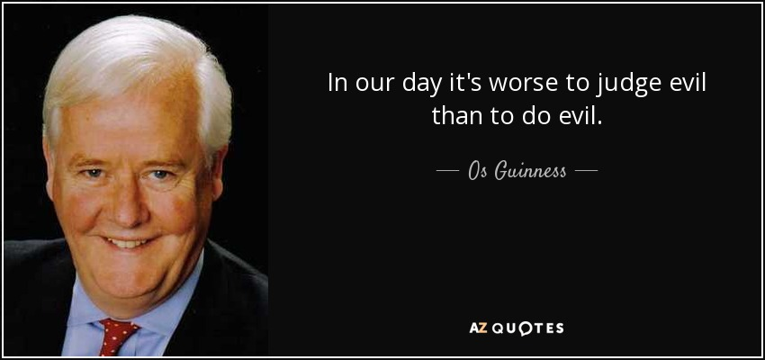 In our day it's worse to judge evil than to do evil. - Os Guinness