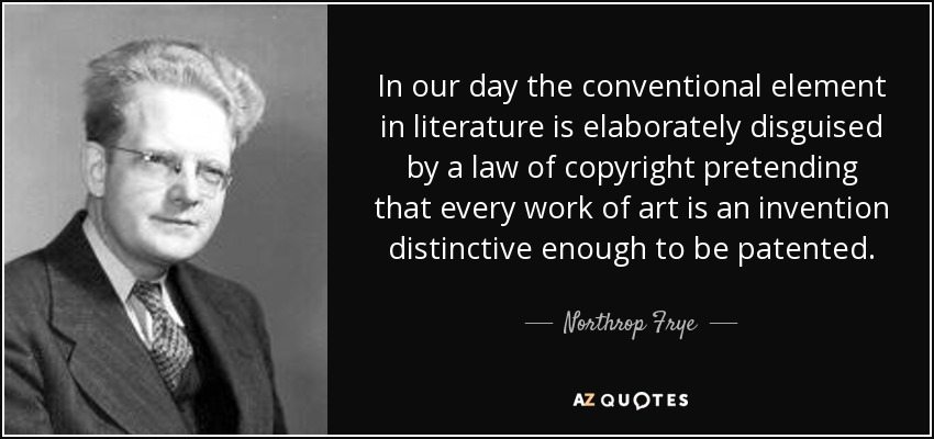 In our day the conventional element in literature is elaborately disguised by a law of copyright pretending that every work of art is an invention distinctive enough to be patented. - Northrop Frye
