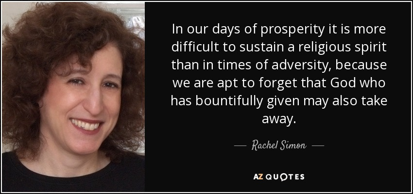 In our days of prosperity it is more difficult to sustain a religious spirit than in times of adversity, because we are apt to forget that God who has bountifully given may also take away. - Rachel Simon